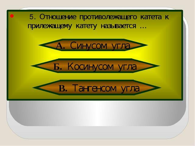 5. Отношение противолежащего катета к прилежащему катету называется … А. Син...