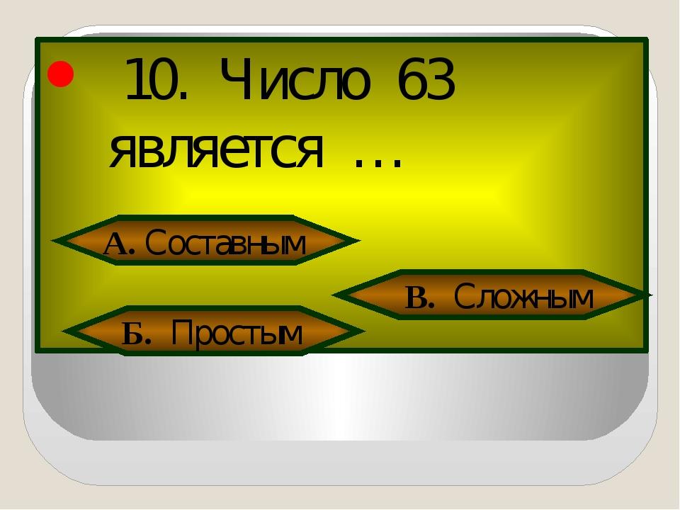 10. Число 63 является … А. Составным Б. Простым В. Сложным