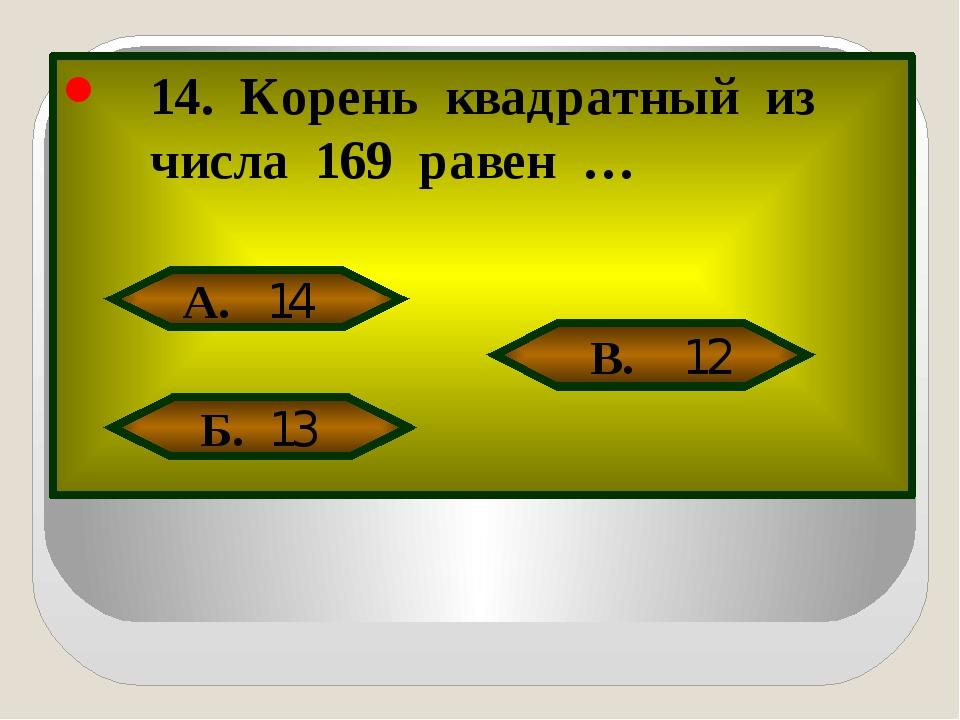 14. Корень квадратный из числа 169 равен … А. 14 Б. 13 В. 12