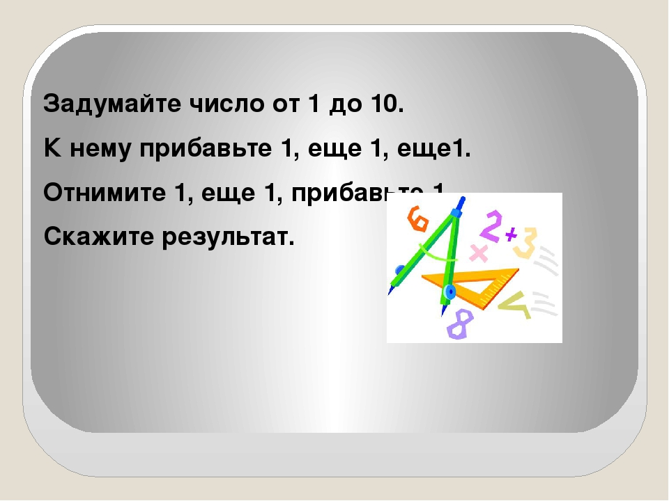 Задумайте число от 1 до 10. К нему прибавьте 1, еще 1, еще1. Отнимите 1, еще...