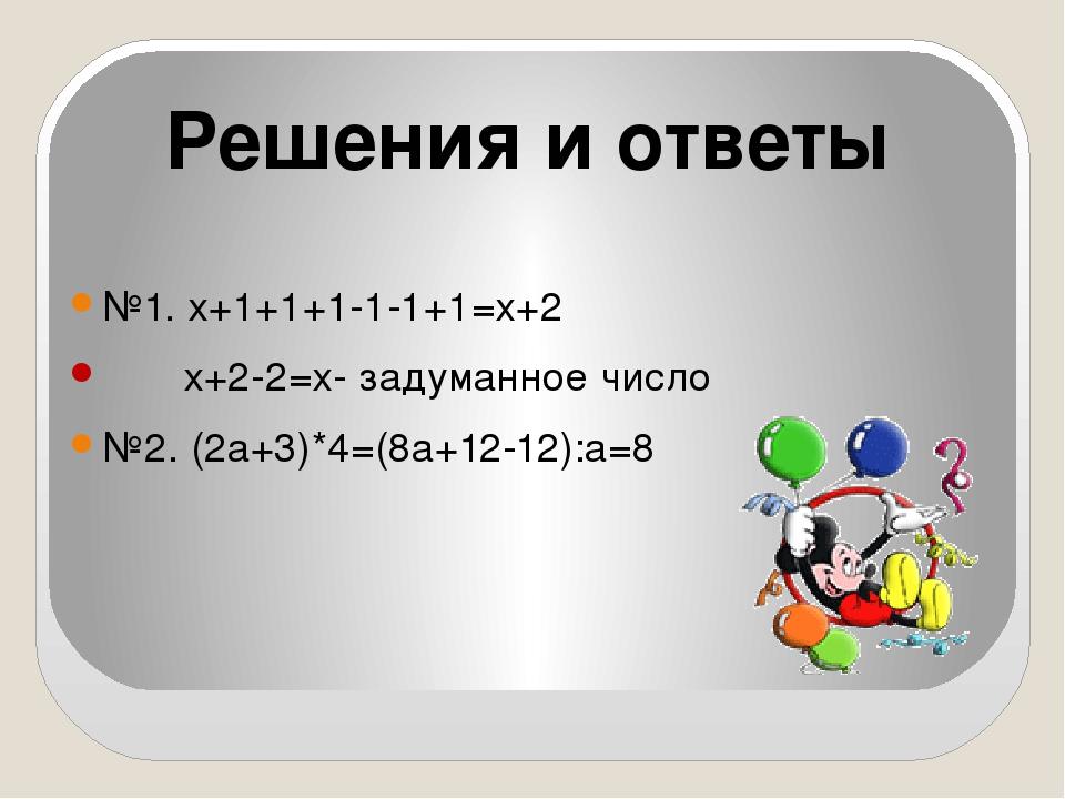 №1. х+1+1+1-1-1+1=х+2 х+2-2=х- задуманное число №2. (2а+3)*4=(8а+12-12):а=8...