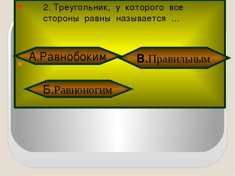 2. Треугольник, у которого все стороны равны называется … Б.Равноногим В.Пра...