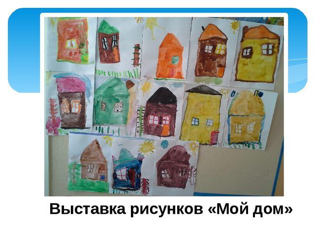 Выставка рисунков «Мой дом»