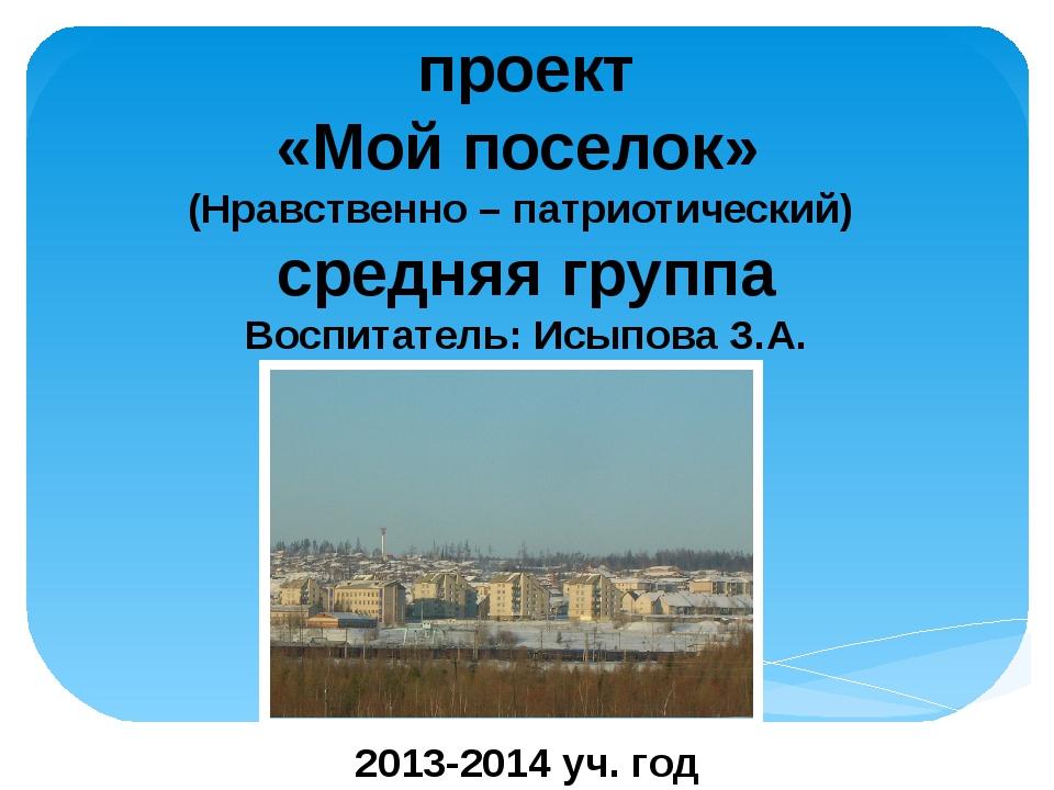 проект «Мой поселок» (Нравственно – патриотический) средняя группа Воспитател...