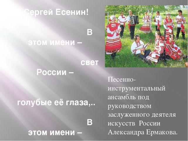 Сергей Есенин! В этом имени – свет России – голубые её глаза,.. В этом имени...