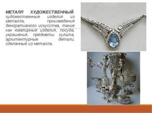 МЕТАЛЛ ХУДОЖЕСТВЕННЫЙ, художественные изделия из металла, произведения декор
