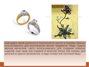 Благодаря своей ценности и пластичности золото и серебро обычно использовали