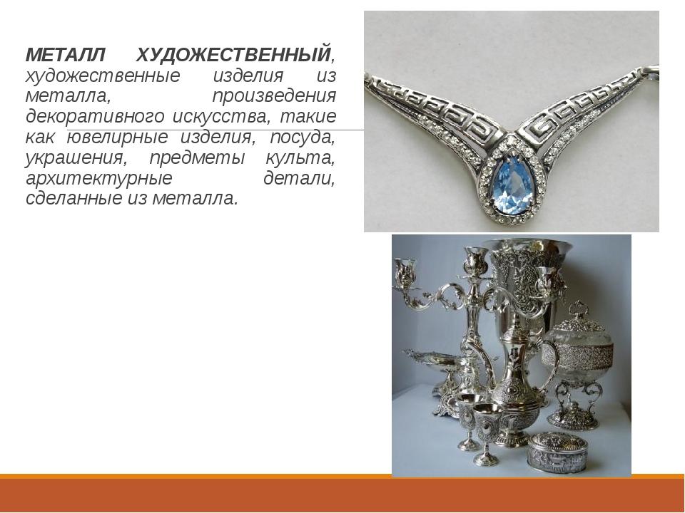 МЕТАЛЛ ХУДОЖЕСТВЕННЫЙ, художественные изделия из металла, произведения декор...