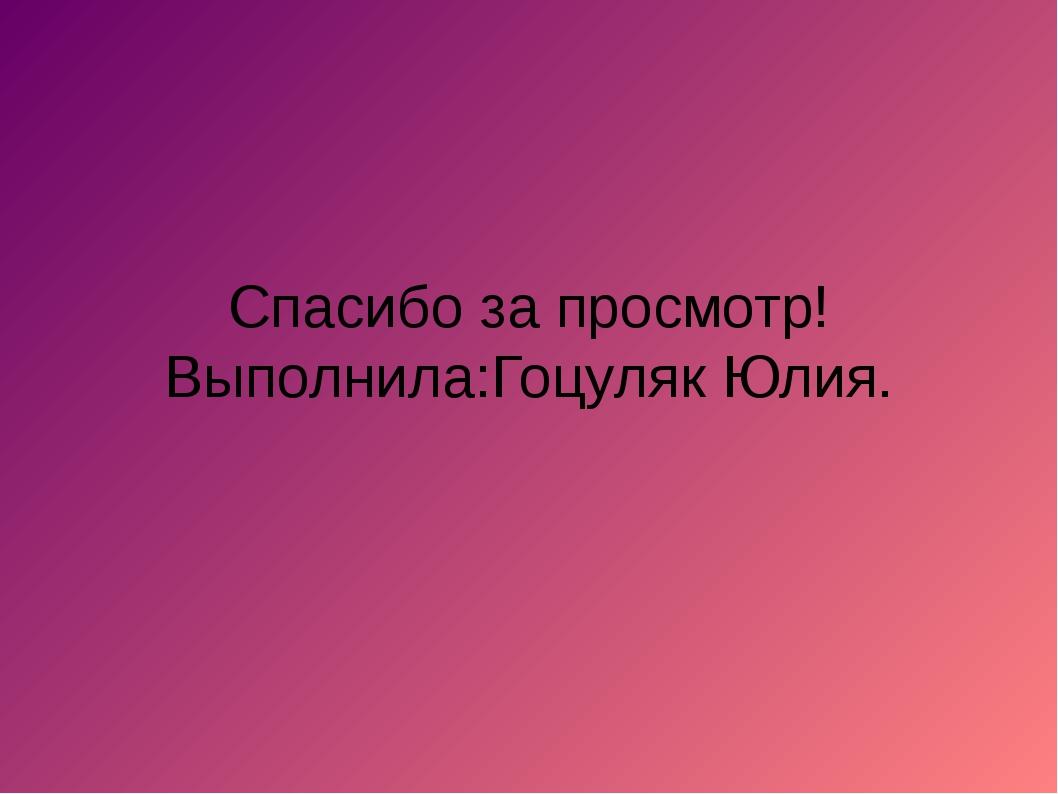 Спасибо за просмотр! Выполнила:Гоцуляк Юлия.