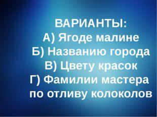 ВАРИАНТЫ: А) Ягоде малине Б) Названию города В) Цвету красок Г) Фамилии масте