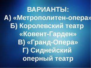ВАРИАНТЫ: А) «Метрополитен-опера» Б) Королевский театр «Ковент-Гарден» В) «Гр