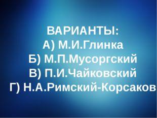 ВАРИАНТЫ: А) М.И.Глинка Б) М.П.Мусоргский В) П.И.Чайковский Г) Н.А.Римский-Ко