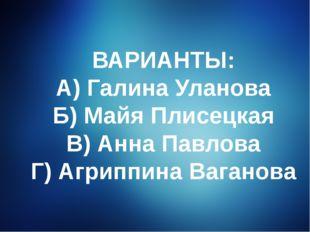 ВАРИАНТЫ: А) Галина Уланова Б) Майя Плисецкая В) Анна Павлова Г) Агриппина Ва