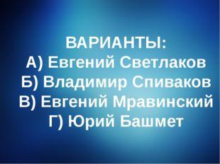 ВАРИАНТЫ: А) Евгений Светлаков Б) Владимир Спиваков В) Евгений Мравинский Г)