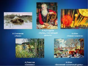 Б.Кустодиев «Купец, считающий деньги» А Степанов «Лоси» К.Юон «Новая планета