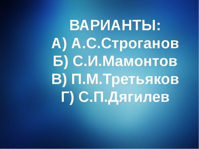 ВАРИАНТЫ: А) А.С.Строганов Б) С.И.Мамонтов В) П.М.Третьяков Г) С.П.Дягилев