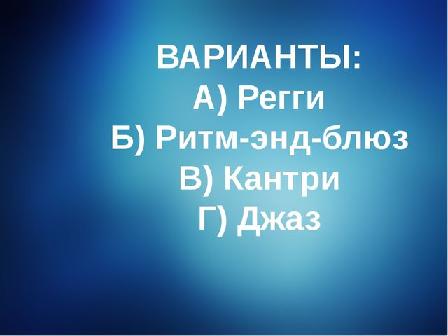 ВАРИАНТЫ: А) Регги Б) Ритм-энд-блюз В) Кантри Г) Джаз