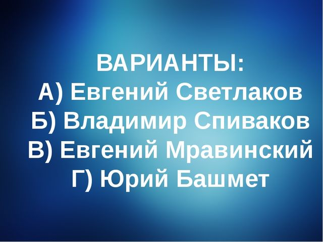 ВАРИАНТЫ: А) Евгений Светлаков Б) Владимир Спиваков В) Евгений Мравинский Г)...