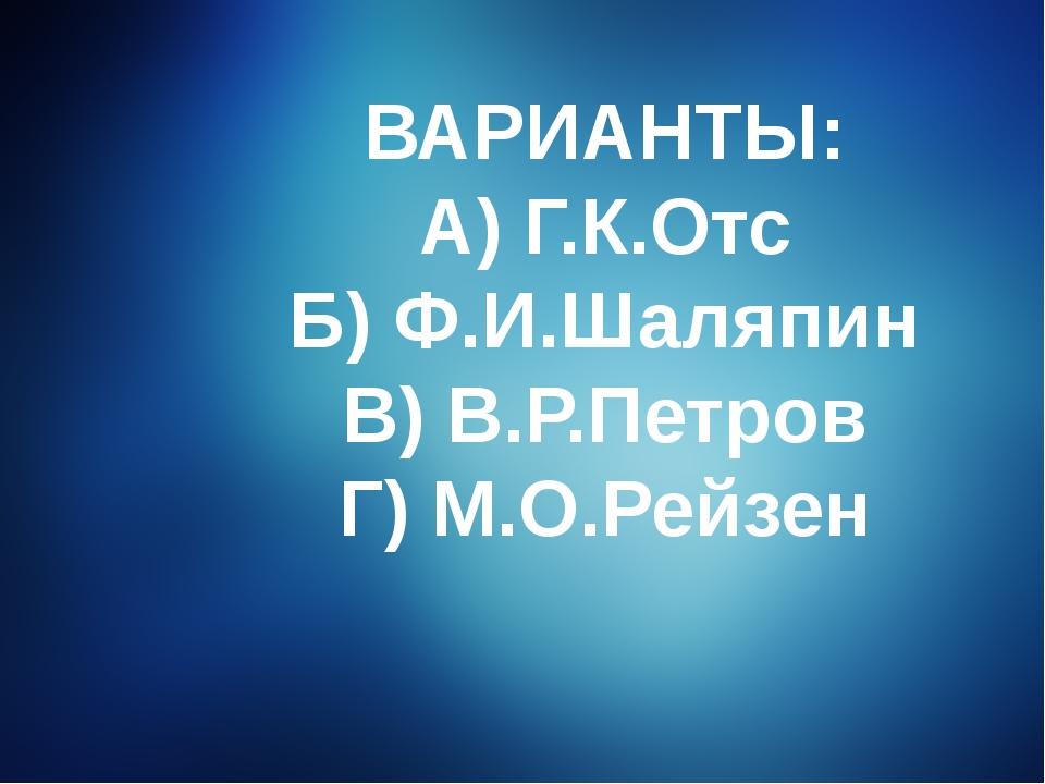 ВАРИАНТЫ: А) Г.К.Отс Б) Ф.И.Шаляпин В) В.Р.Петров Г) М.О.Рейзен