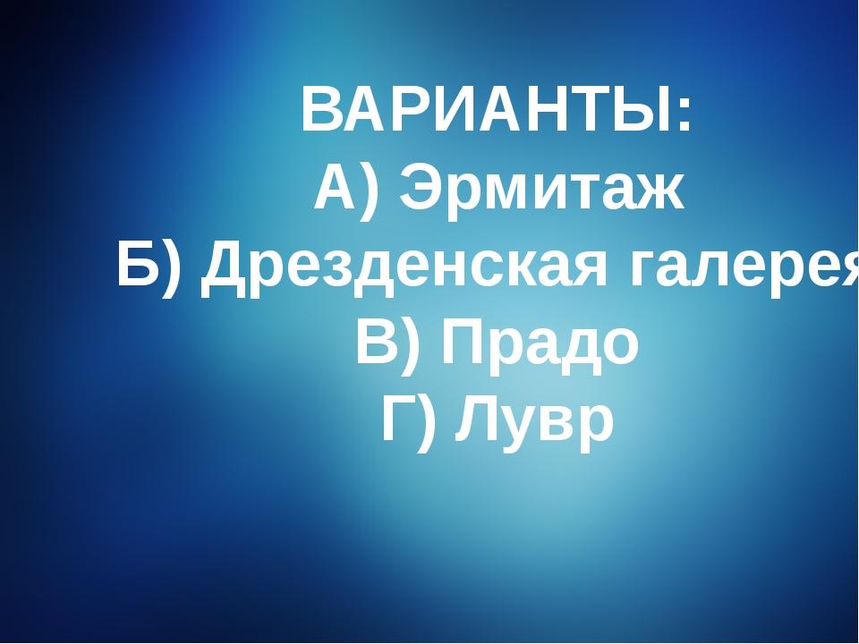 ВАРИАНТЫ: А) Эрмитаж Б) Дрезденская галерея В) Прадо Г) Лувр