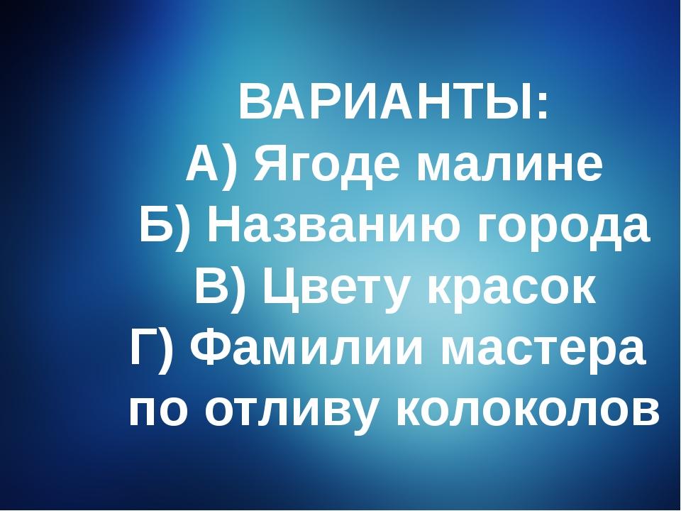 ВАРИАНТЫ: А) Ягоде малине Б) Названию города В) Цвету красок Г) Фамилии масте...
