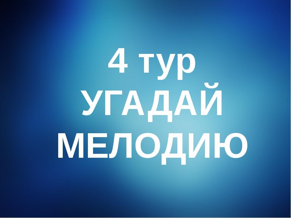 4 тур УГАДАЙ МЕЛОДИЮ