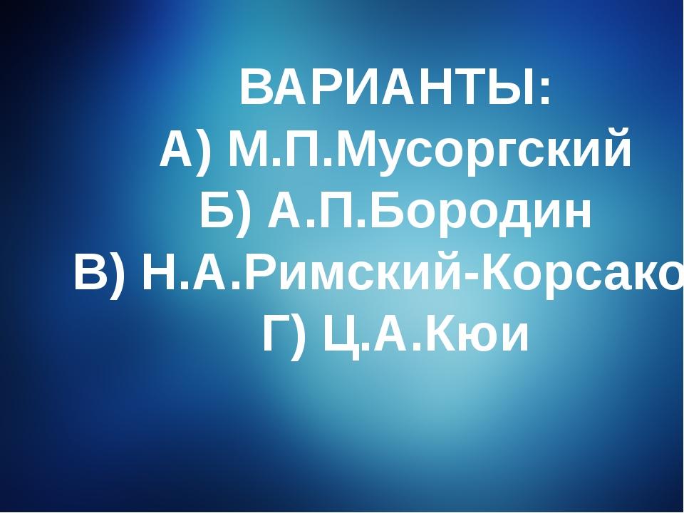 ВАРИАНТЫ: А) М.П.Мусоргский Б) А.П.Бородин В) Н.А.Римский-Корсаков Г) Ц.А.Кюи