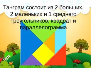 Танграм состоит из 2 больших, 2 маленьких и 1 среднего треугольников, квадрат