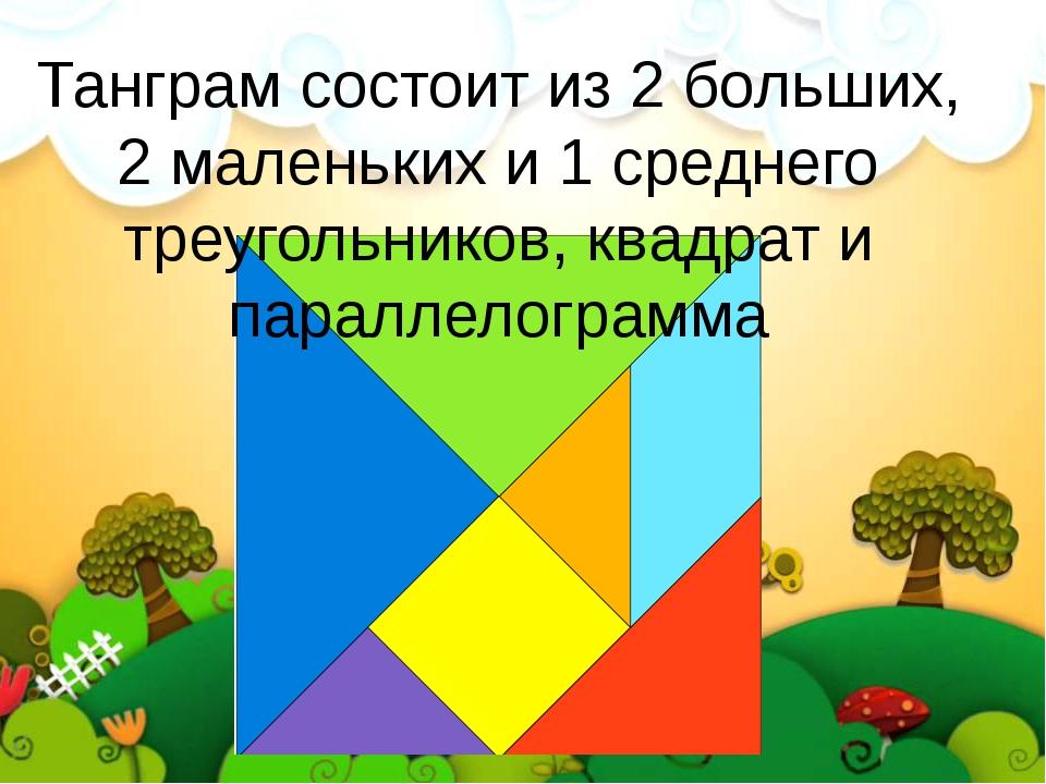 Танграм состоит из 2 больших, 2 маленьких и 1 среднего треугольников, квадрат...