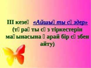 ІІІ кезең «Айшықты сөздер» (тұрақты сөз тіркестерін мағынасына қарай бір сөзб