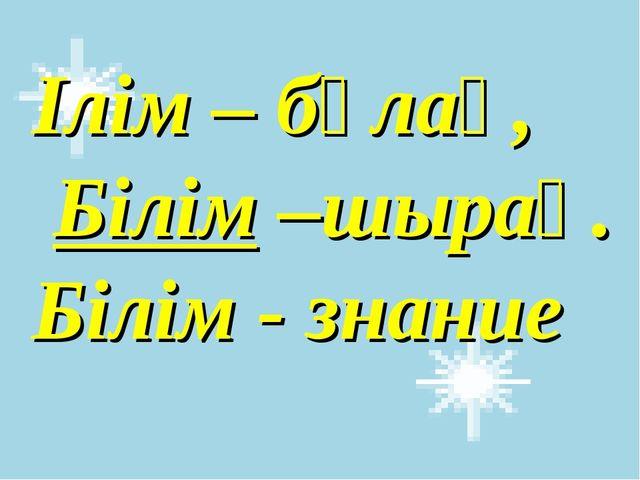 Ілім – бұлақ, Білім –шырақ. Білім - знание
