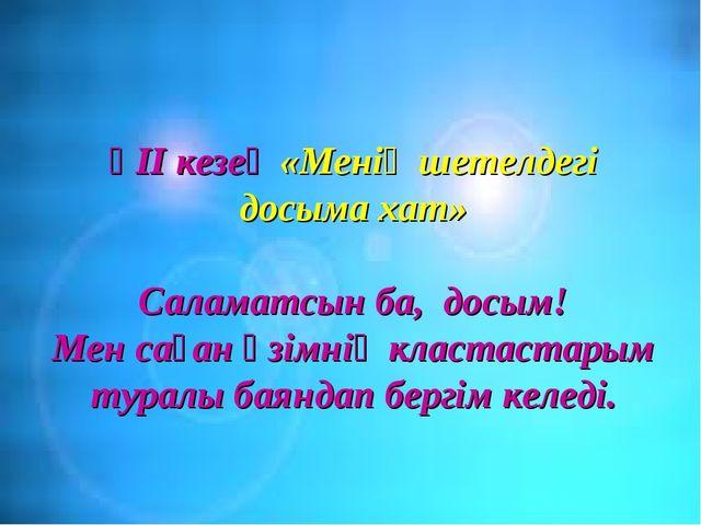 ҮІІ кезең «Менің шетелдегі досыма хат» Саламатсын ба, досым! Мен саған өзімні...