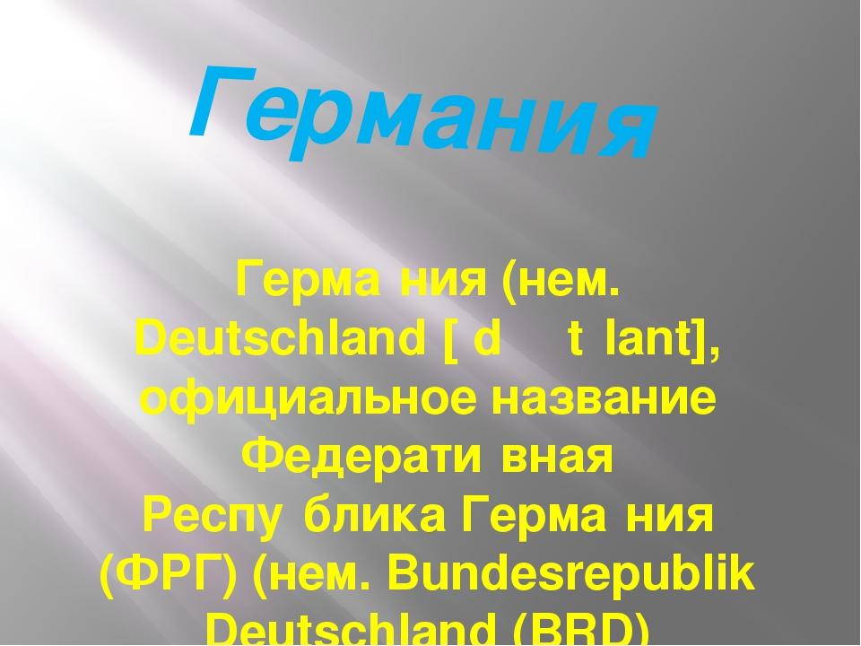 Германия Герма́ния (нем. Deutschland [ˈdɔʏtʃlant], официальное название Федер...