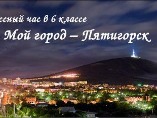 Мой город – Пятигорск Классный час в 6 классе