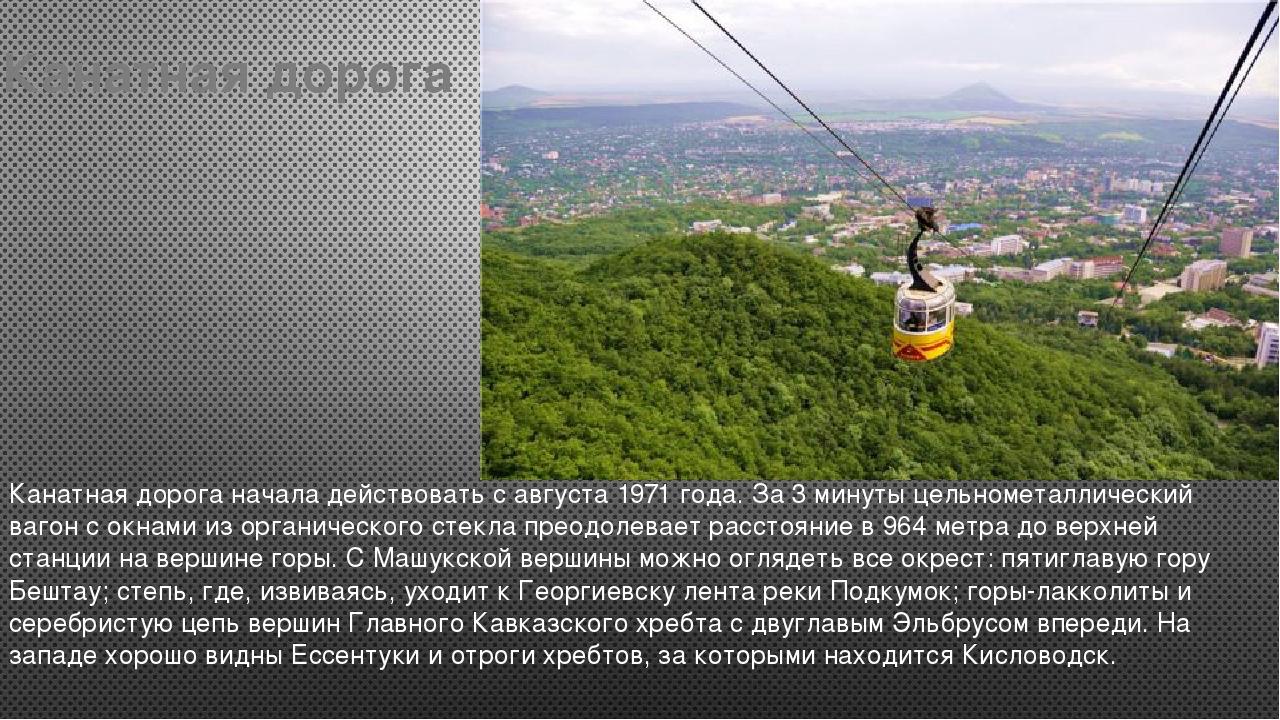 Канатная дорога Канатная дорога начала действовать с августа 1971 года. За 3...