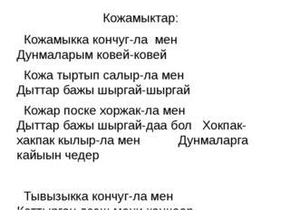 Кожамыктар: Кожамыкка кончуг-ла мен Дунмаларым ковей-ковей Кожа тыртып салыр-