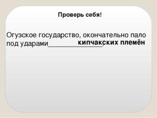 Огузское государство, окончательно пало под ударами______________. кипчакски