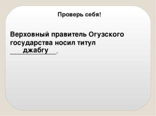 Верховный правитель Огузского государства носил титул ____________. джабгу П