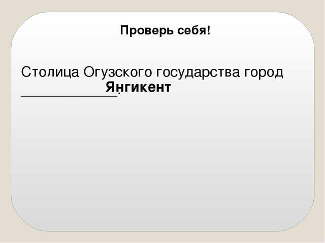 Столица Огузского государства город ____________. Янгикент Проверь себя!
