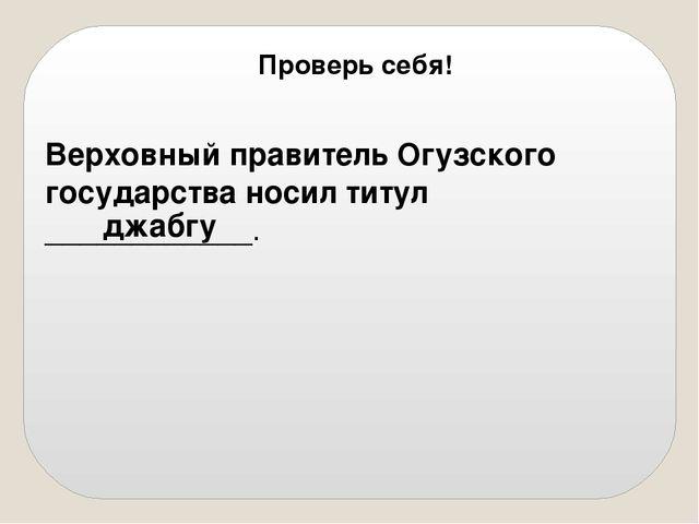 Верховный правитель Огузского государства носил титул ____________. джабгу П...