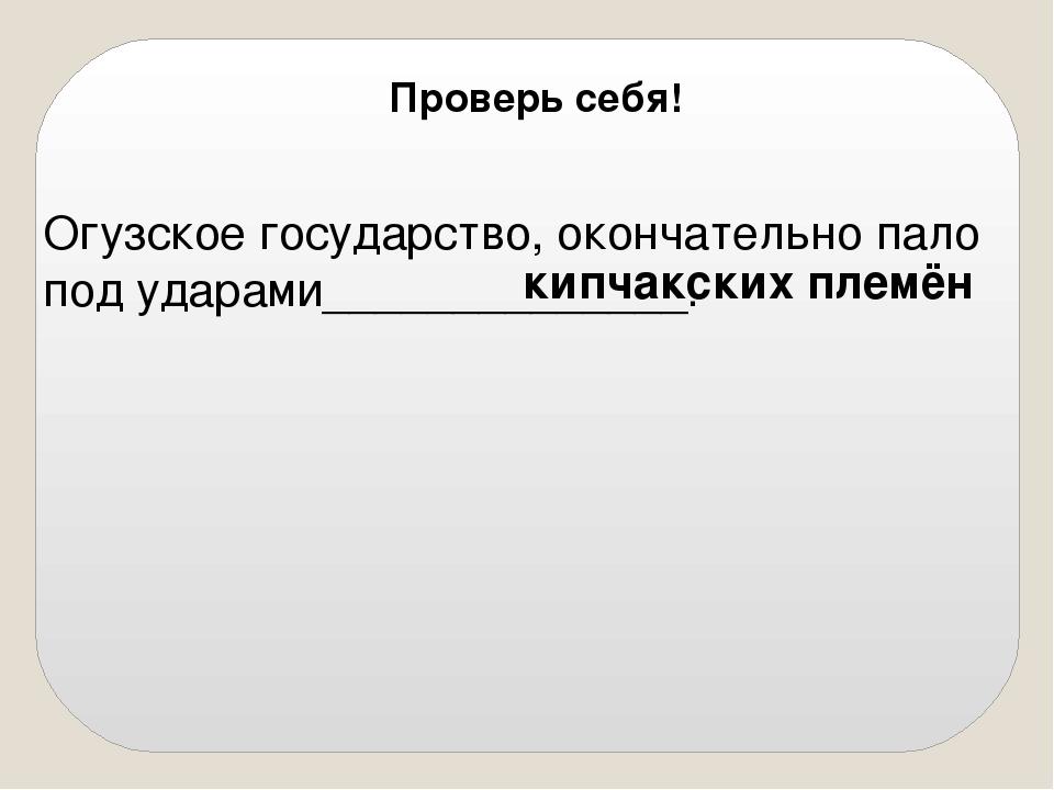 Огузское государство, окончательно пало под ударами______________. кипчакски...