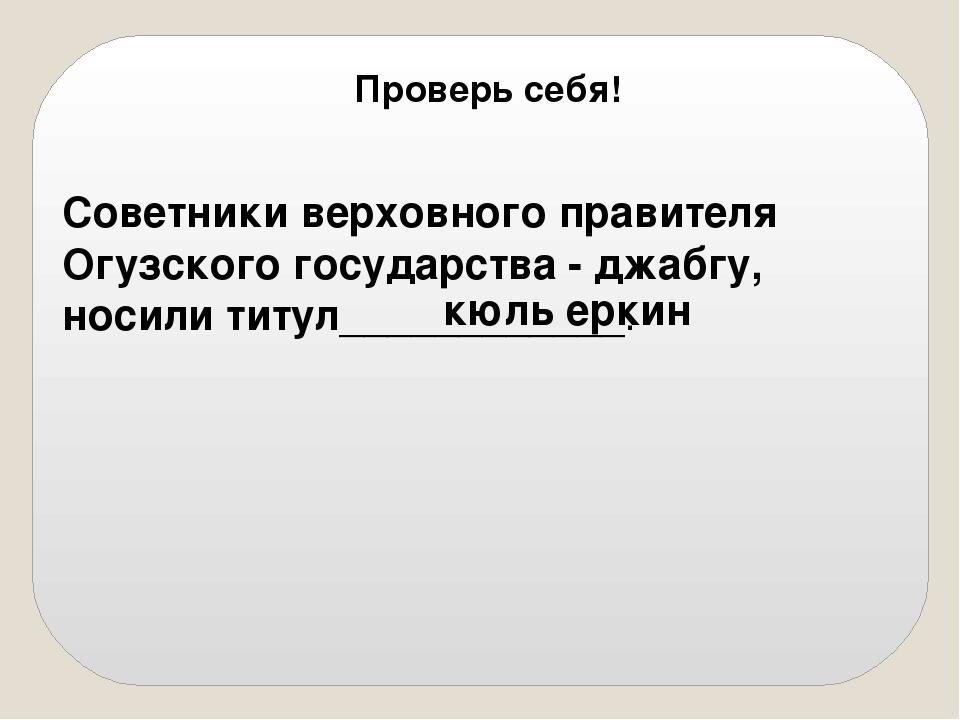 Советники верховного правителя Огузского государства - джабгу, носили титул_...