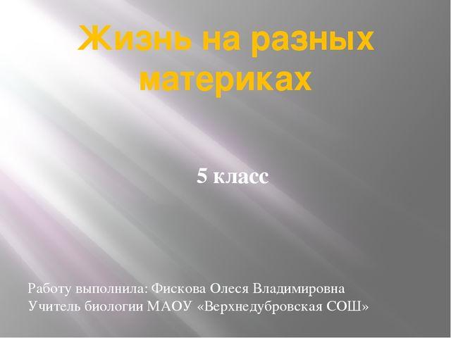 Жизнь на разных материках 5 класс Работу выполнила: Фискова Олеся Владимировн...