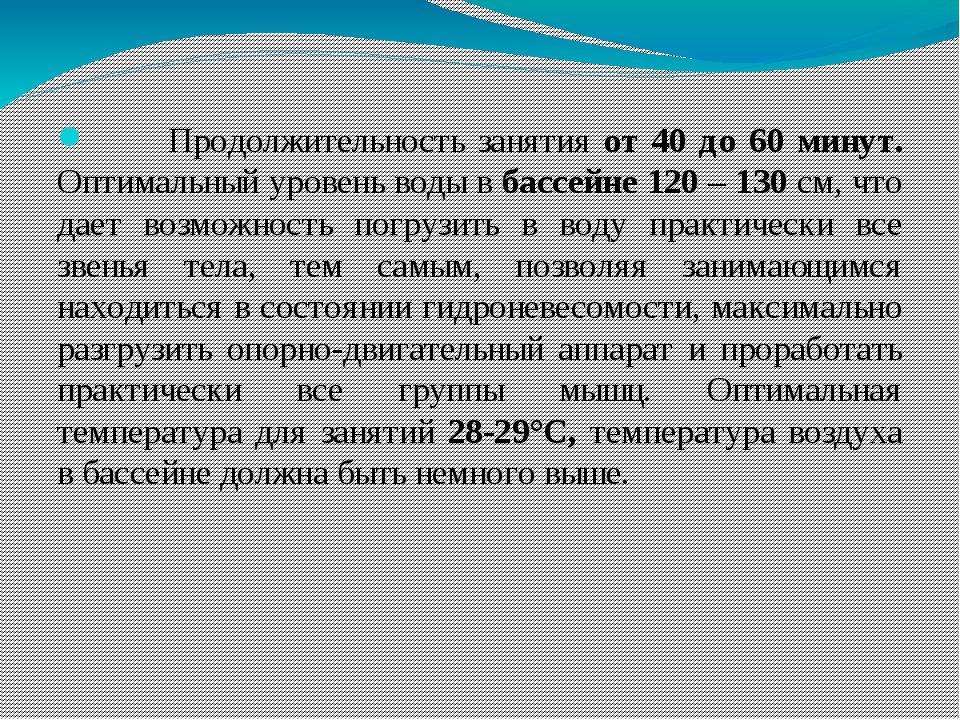 Продолжительность занятия от 40 до 60 минут. Оптимальный уровень воды в басс...