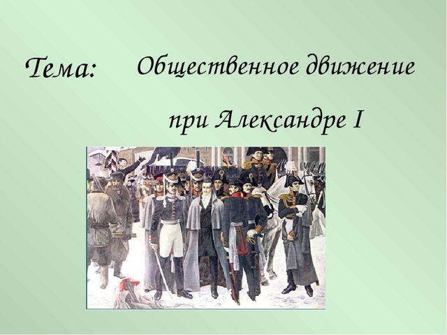 Общественное движение при Александре I Тема:
