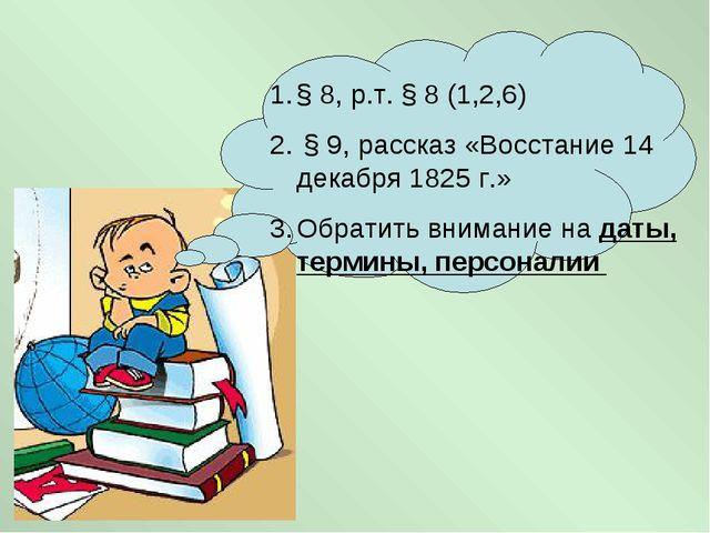 Домашняя работы § 8, р.т. § 8 (1,2,6) § 9, рассказ «Восстание 14 декабря 1825...