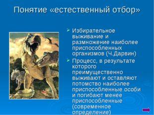 Понятие «естественный отбор» Избирательное выживание и размножение наиболее п