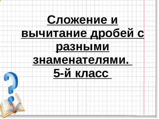 Сложение и вычитание дробей с разными знаменателями. 5-й класс