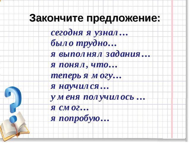 Закончите предложение: сегодня я узнал… было трудно… я выполнял задания… я по...