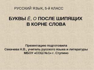 БУКВЫ Ё, О ПОСЛЕ ШИПЯЩИХ В КОРНЕ СЛОВА Презентацию подготовила Секачева Н.В.